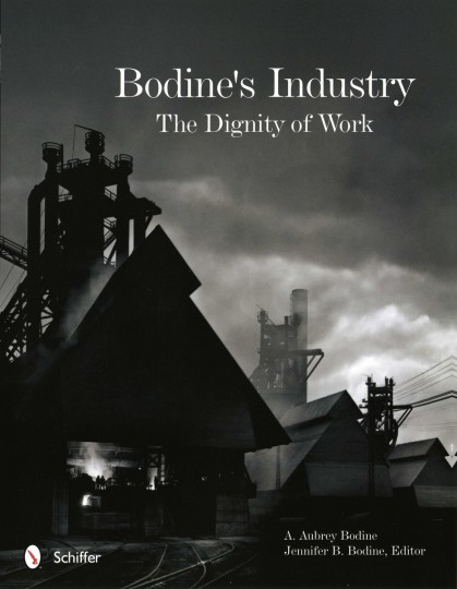 """The cover of the latest book featuring the work of photographer A. Aubrey Bodine, titled """"Bodine's Industry, The Dignity of Work. Edited by Jennifer B. Bodine, daughter of A. Aubry."""